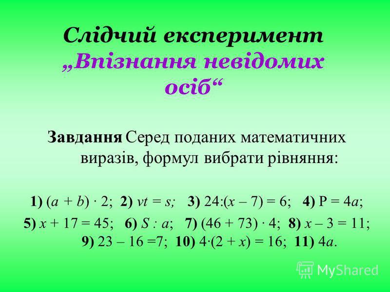 Слідчий експеримент Впізнання невідомих осіб ЗавданняСеред поданих математичних виразів, формул вибрати рівняння: 1) (a + b) · 2; 2) vt = s; 3) 24:(х – 7) = 6; 4) Р = 4а; 5) х + 17 = 45; 6) S : a; 7) (46 + 73) · 4; 8) х – 3 = 11; 9) 23 – 16 =7; 10) 4