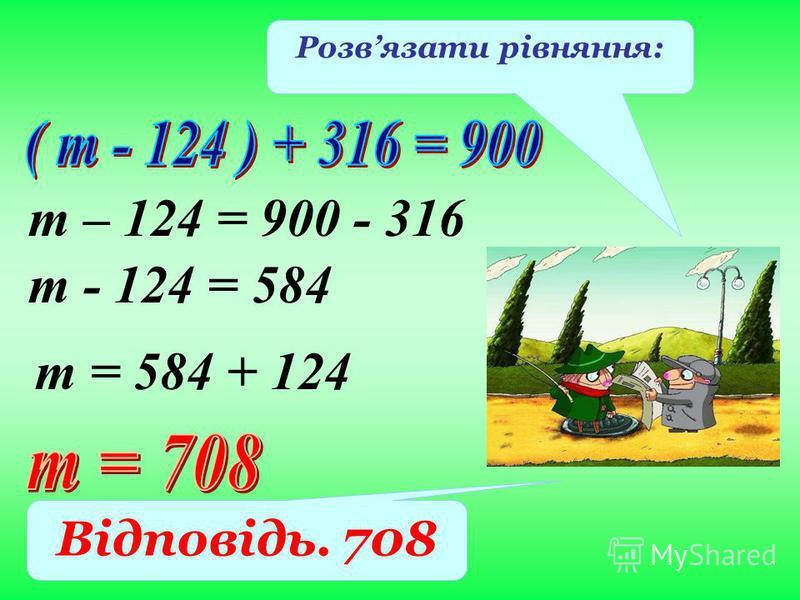 т – 124 = 900 - 316 Розвязати рівняння: Відповідь. 708 т - 124 = 584 т = 584 + 124