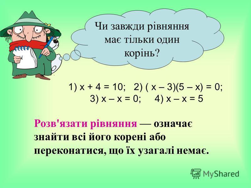 Чи завжди рівняння має тільки один корінь? 1) х + 4 = 10; 2) ( х – 3)(5 – х) = 0; 3) х – х = 0; 4) х – х = 5 Розв'язати рівняння означає знайти всі його корені або переконатися, що їх узагалі немає.