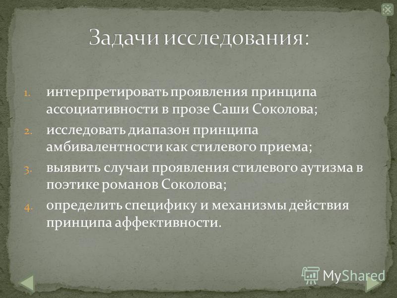 1. интерпретировать проявления принципа ассоциативности в прозе Саши Соколова; 2. исследовать диапазон принципа амбивалентности как стилевого приема; 3. выявить случаи проявления стилевого аутизма в поэтике романов Соколова; 4. определить специфику и
