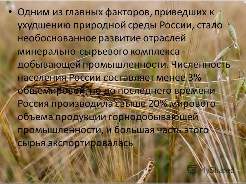 Одним из главных факторов, приведших к ухудшению природной среды России, стало необоснованное развитие отраслей минерально-сырьевого комплекса - добывающей промышленности. Численность населения России составляет менее 3% общемировой, но до последнего