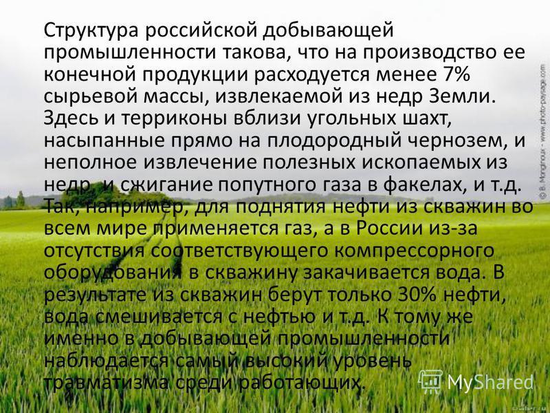 Структура российской добывающей промышленности такова, что на производство ее конечной продукции расходуется менее 7% сырьевой массы, извлекаемой из недр Земли. Здесь и терриконы вблизи угольных шахт, насыпанные прямо на плодородный чернозем, и непол