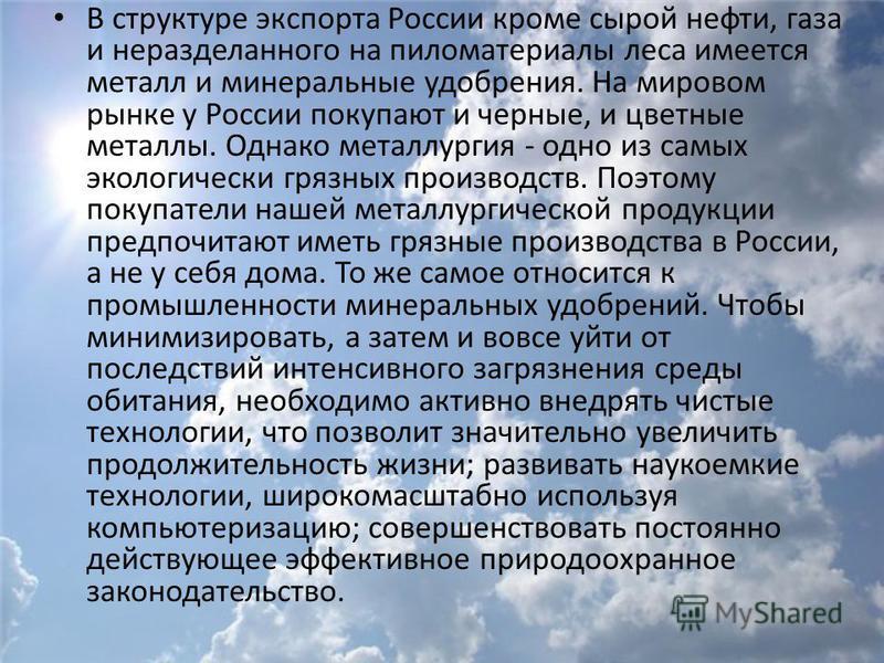 В структуре экспорта России кроме сырой нефти, газа и неразделанного на пиломатериалы леса имеется металл и минеральные удобрения. На мировом рынке у России покупают и черные, и цветные металлы. Однако металлургия - одно из самых экологически грязных