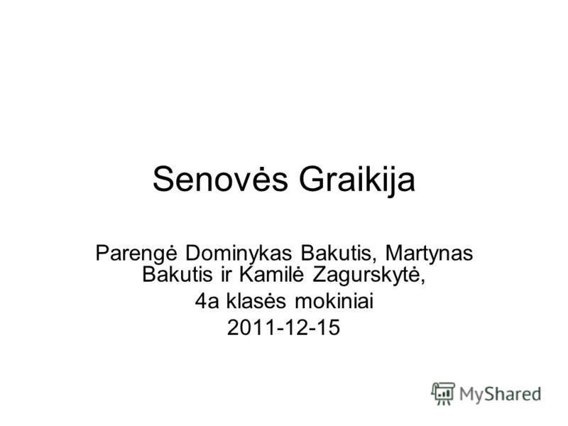 Senovės Graikija Parengė Dominykas Bakutis, Martynas Bakutis ir Kamilė Zagurskytė, 4a klasės mokiniai 2011-12-15