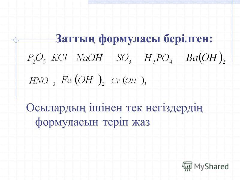 Осылардың ішінен тек негіздердің формуласын теріп жаз Заттың формуласы берілген: