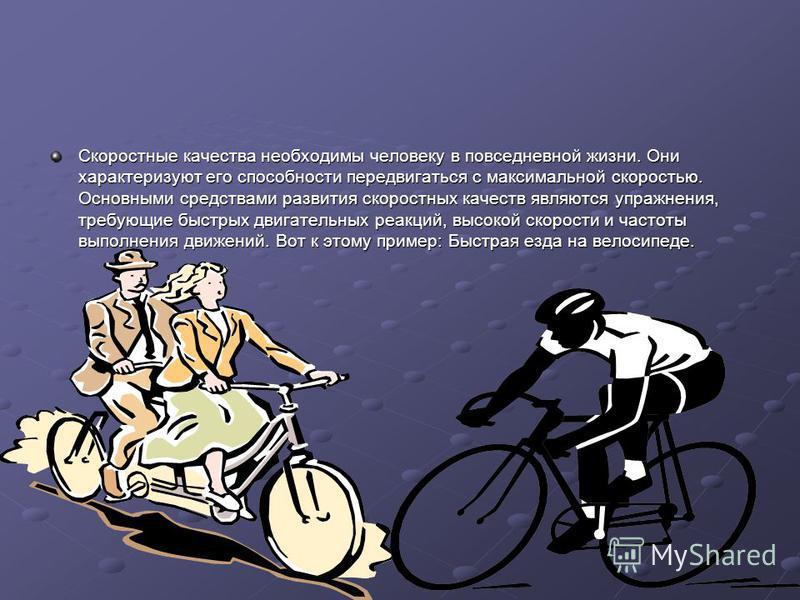 Скоростные качества необходимы человеку в повседневной жизни. Они характеризуют его способности передвигаться с максимальной скоростью. Основными средствами развития скоростных качеств являются упражнения, требующие быстрых двигательных реакций, высо