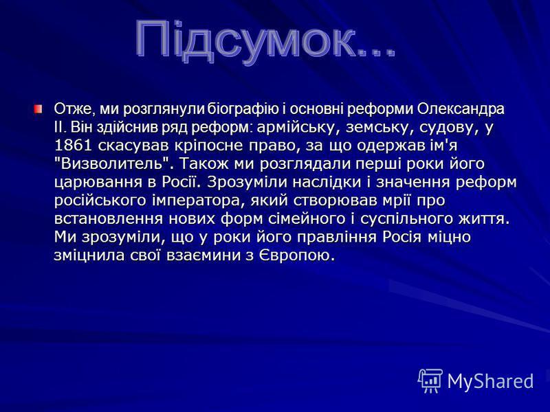Отже, ми розглянули біографію і основні реформи Олександра II. Він здійснив ряд реформ: армійську, земську, судову, у 1861 скасував кріпосне право, за що одержав ім'я