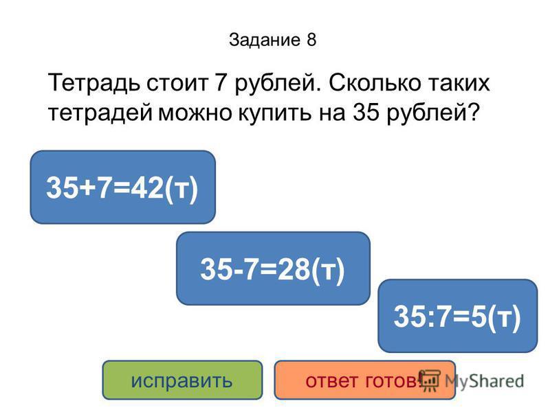 Задание 8 Тетрадь стоит 7 рублей. Сколько таких тетрадей можно купить на 35 рублей? 35:7=5(т) 35+7=42(т) 35-7=28(т) исправить ответ готов!