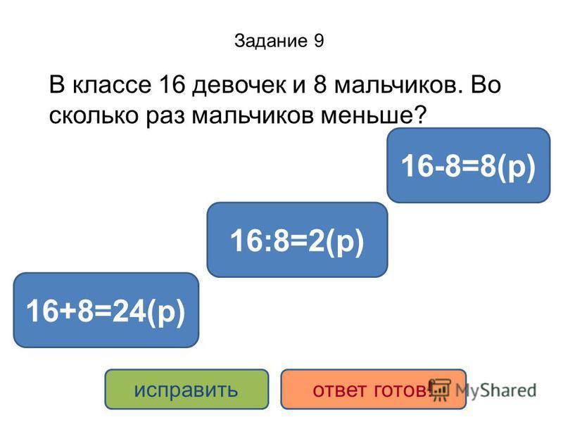 Задание 9 В классе 16 девочек и 8 мальчиков. Во сколько раз мальчиков меньше? 16:8=2(р) 16+8=24(р) 16-8=8(р) исправить ответ готов!