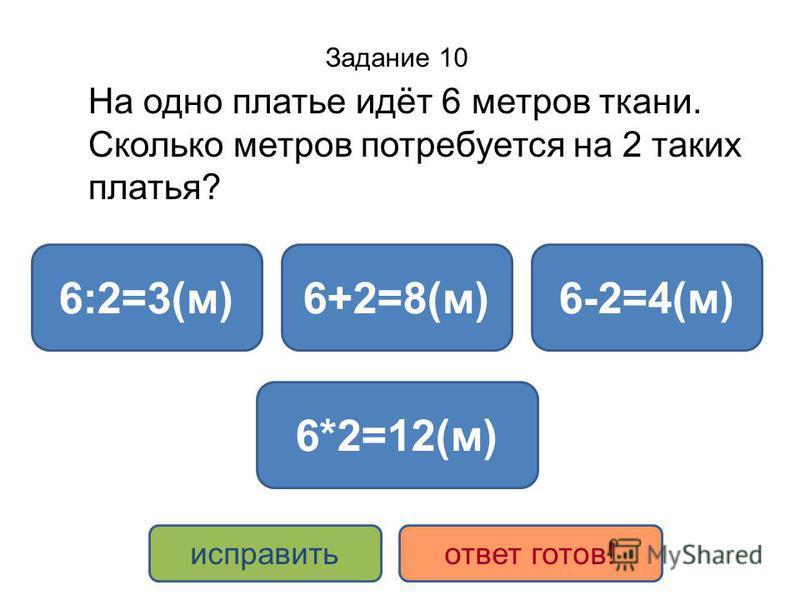 Задание 10 На одно платье идёт 6 метров ткани. Сколько метров потребуется на 2 таких платья? 6*2=12(м) 6+2=8(м)6:2=3(м)6-2=4(м) исправить ответ готов!