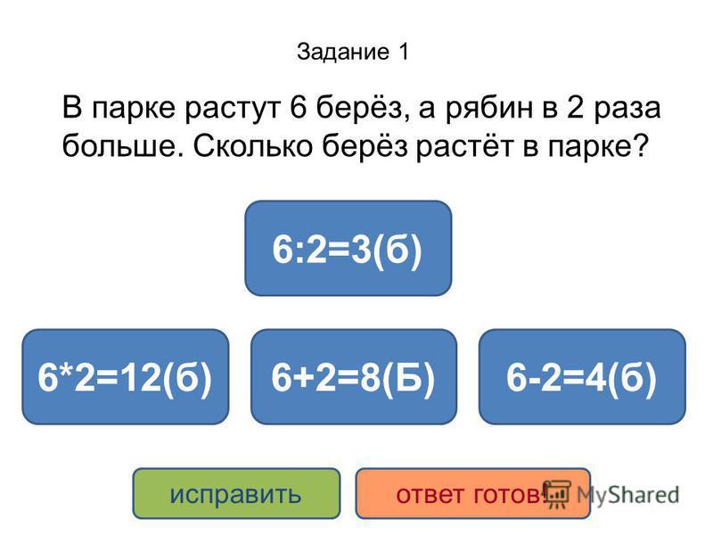 Задание 1 В парке растут 6 берёз, а рябин в 2 раза больше. Сколько берёз растёт в парке? 6*2=12(б)6+2=8(Б) 6:2=3(б) 6-2=4(б) исправить ответ готов!