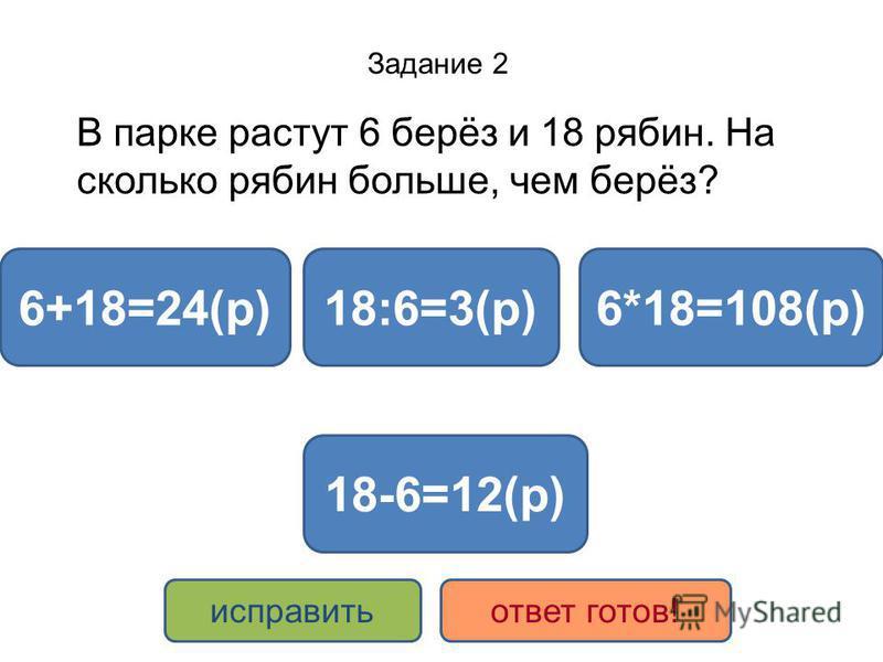 Задание 2 В парке растут 6 берёз и 18 рябин. На сколько рябин больше, чем берёз? 18-6=12(р) 6+18=24(р)18:6=3(р)6*18=108(р) исправить ответ готов!