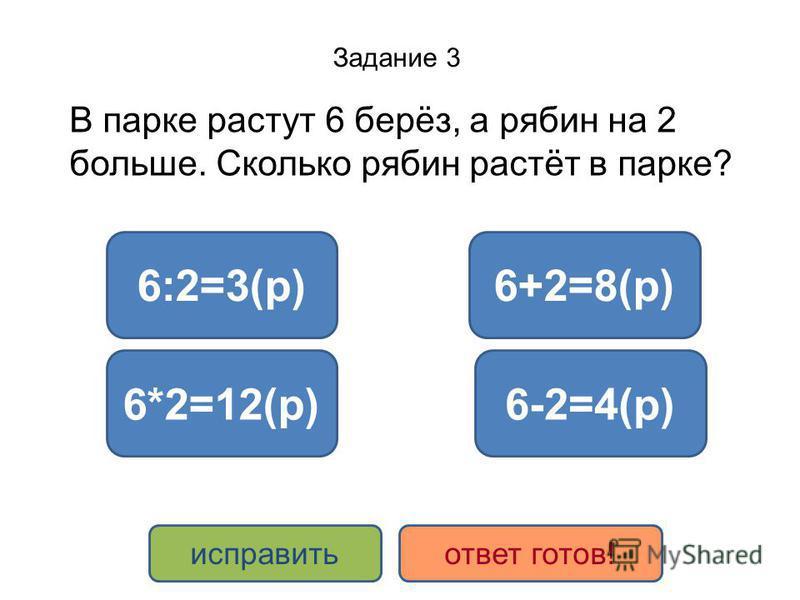Задание 3 В парке растут 6 берёз, а рябин на 2 больше. Сколько рябин растёт в парке? 6+2=8(р) 6*2=12(р) 6:2=3(р) 6-2=4(р) исправить ответ готов!