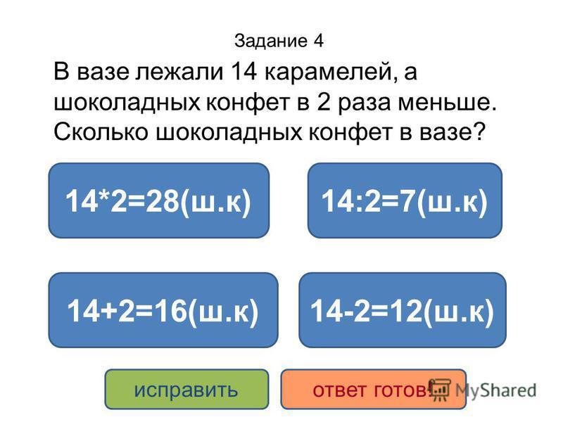 Задание 4 В вазе лежали 14 карамелей, а шоколадных конфет в 2 раза меньше. Сколько шоколадных конфет в вазе? 14:2=7(ш.к) 14+2=16(ш.к) 14*2=28(ш.к) 14-2=12(ш.к) исправить ответ готов!