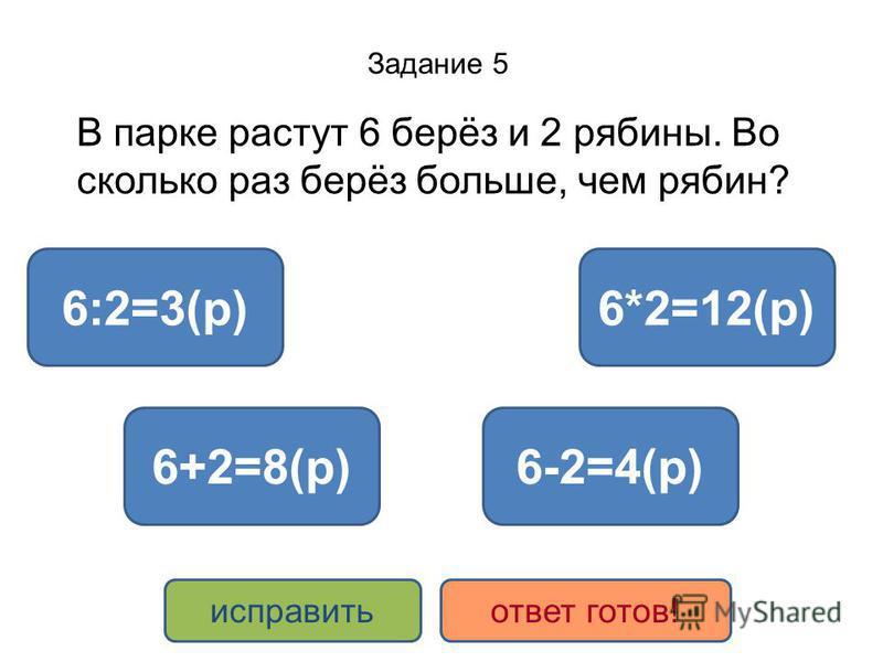 Задание 5 В парке растут 6 берёз и 2 рябины. Во сколько раз берёз больше, чем рябин? 6:2=3(р) 6+2=8(р) 6*2=12(р) 6-2=4(р) исправить ответ готов!