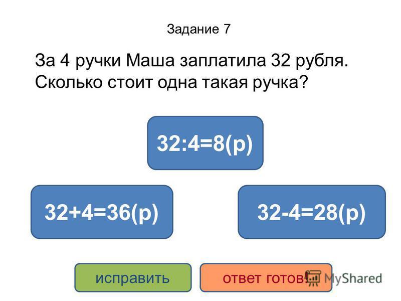 Задание 7 За 4 ручки Маша заплатила 32 рубля. Сколько стоит одна такая ручка? 32:4=8(р) 32+4=36(р)32-4=28(р) исправить ответ готов!