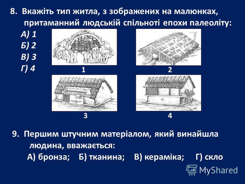 8. Вкажіть тип житла, з зображених на малюнках, притаманний людській спільноті епохи палеоліту: А) 1 Б) 2 В) 3 Г) 4 1 2 3 4 9. Першим штучним матеріалом, який винайшла людина, вважається: А) бронза; Б) тканина; В) кераміка; Г) скло
