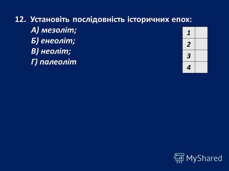 12. Установіть послідовність історичних епох: А) мезоліт; Б) енеоліт; В) неоліт; Г) палеоліт 1 2 3 4