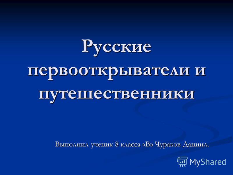 Русские первооткрыватели и путешественники Выполнил ученик 8 класса «В» Чураков Даниил.