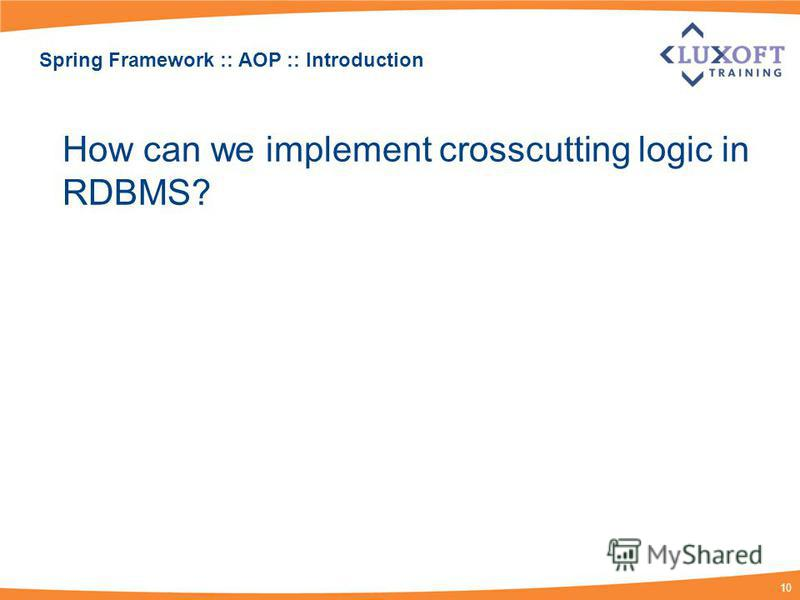 10 Spring Framework :: AOP :: Introduction How can we implement crosscutting logic in RDBMS?