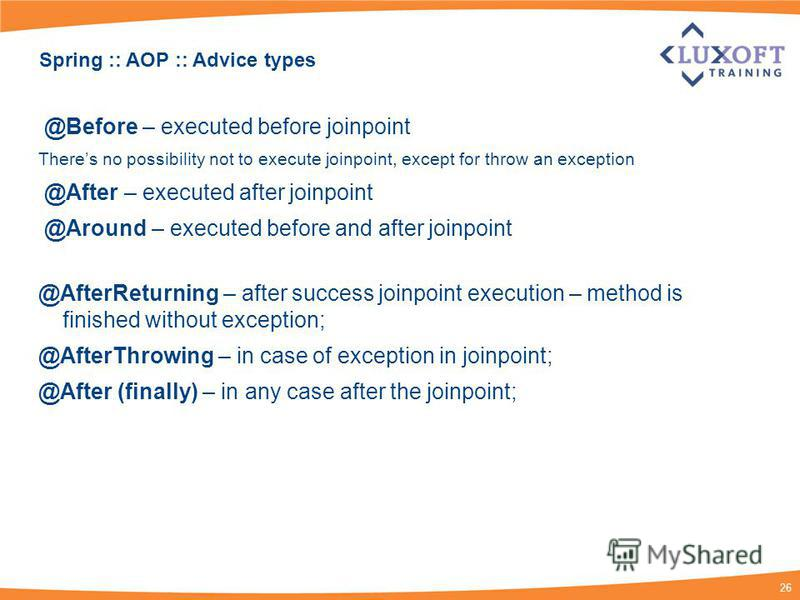 26 Spring :: AOP :: Advice types @Before – executed before joinpoint Theres no possibility not to execute joinpoint, except for throw an exception @After – executed after joinpoint @Around – executed before and after joinpoint @AfterReturning – after