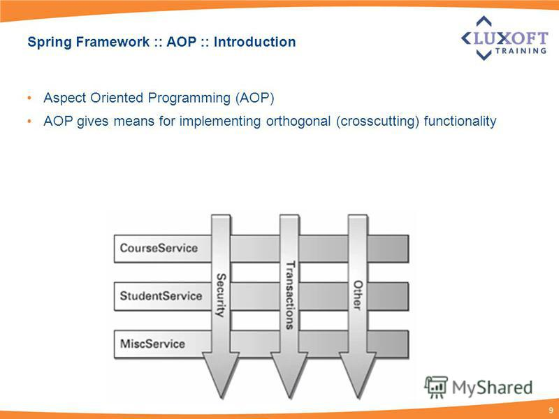 9 Spring Framework :: AOP :: Introduction Aspect Oriented Programming (AOP) AOP gives means for implementing orthogonal (crosscutting) functionality