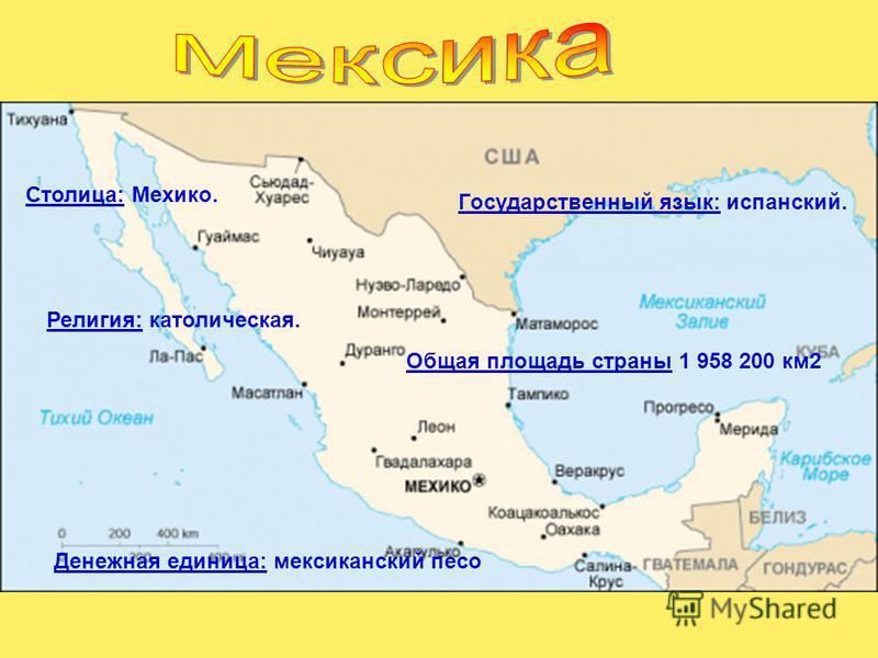 Столица: Мехико. Государственный язык: испанский. Религия: католическая. Денежная единица: мексиканский песо Общая площадь страны 1 958 200 км 2