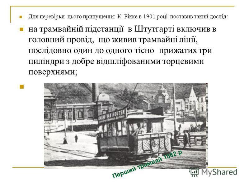 Для перевірки цього припущення К. Рікке в 1901 році поставив такий дослід: на трамвайній підстанції в Штутгарті включив в головний провід, що живив трамвайні лінії, послідовно один до одного тісно прижатих три циліндри з добре відшліфованими торцевим