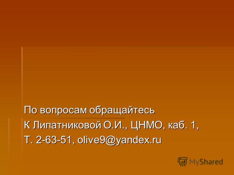 По вопросам обращайтесь К Липатниковой О.И., ЦНМО, каб. 1, Т. 2-63-51, olive9@yandex.ru