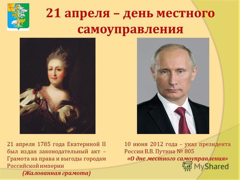 21 апреля – день местного самоуправления 21 апреля 1785 года Екатериной II был издан законодательный акт – Грамота на права и выгоды городам Российской империи (Жалованная грамота) 10 июня 2012 года – указ президента России В.В. Путина 805 «О дне мес