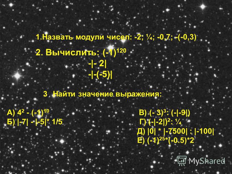 1. Назвать модули чисел: -2; ¼; -0,7; -(-0,3) 2. Вычислить: (-1) 120 -|- 2| -|-(-5)| 3. Найти значение выражения: А) 4 2 - (-1) 10 В) (- 3) 3 : (-|-9|) Б) |-7| - |-5|* 1/5 Г) (-|-2|) 2 : ¼ Д) |0| * |-7500| : |-100| Е) (-1) 25 *(-0.5)*2