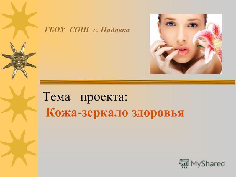 ГБОУ СОШ с. Падовка Тема проекта: Кожа-зеркало здоровья