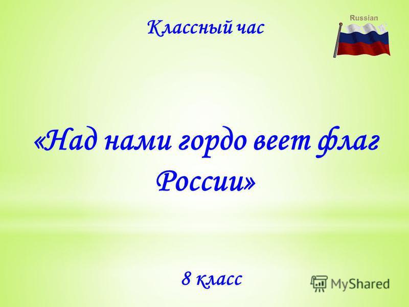 «Над нами гордо веет флаг России» Классный час 8 класс