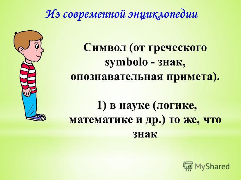 Из современной энциклопедии Символ (от греческого symbolo - знак, опознавательная примета). 1) в науке (логике, математике и др.) то же, что знак