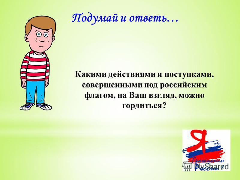 Подумай и ответь… Какими действиями и поступками, совершенными под российским флагом, на Ваш взгляд, можно гордиться?