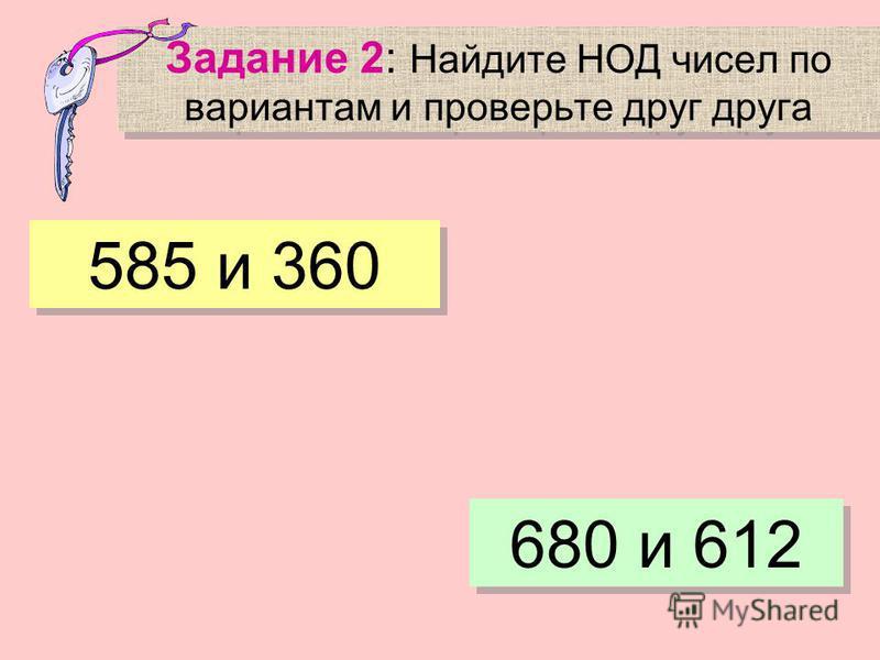 Задание 2: Найдите НОД чисел по вариантам и проверьте друг друга 585 и 360 680 и 612