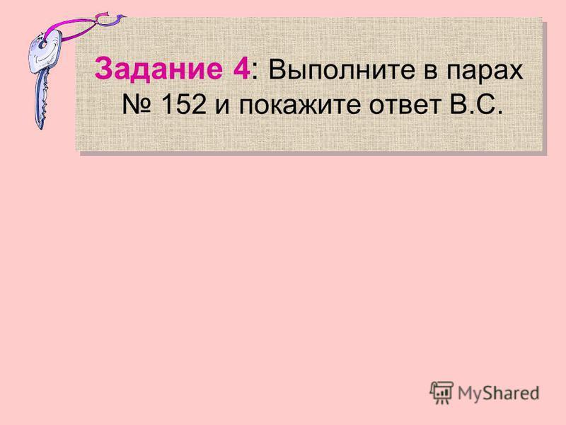 Задание 4: Выполните в парах 152 и покажите ответ В.С.
