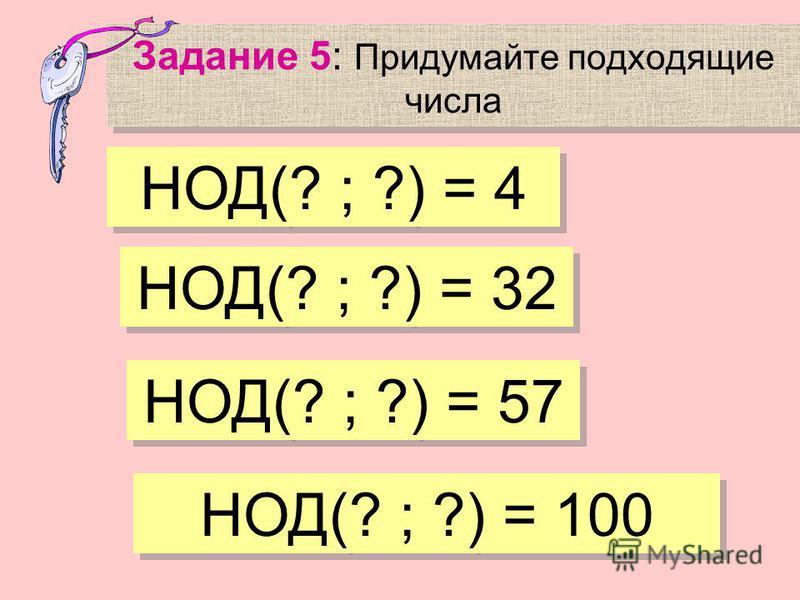 Задание 5: Придумайте подходящие числа НОД(? ; ?) = 4 НОД(? ; ?) = 32 НОД(? ; ?) = 57 НОД(? ; ?) = 100