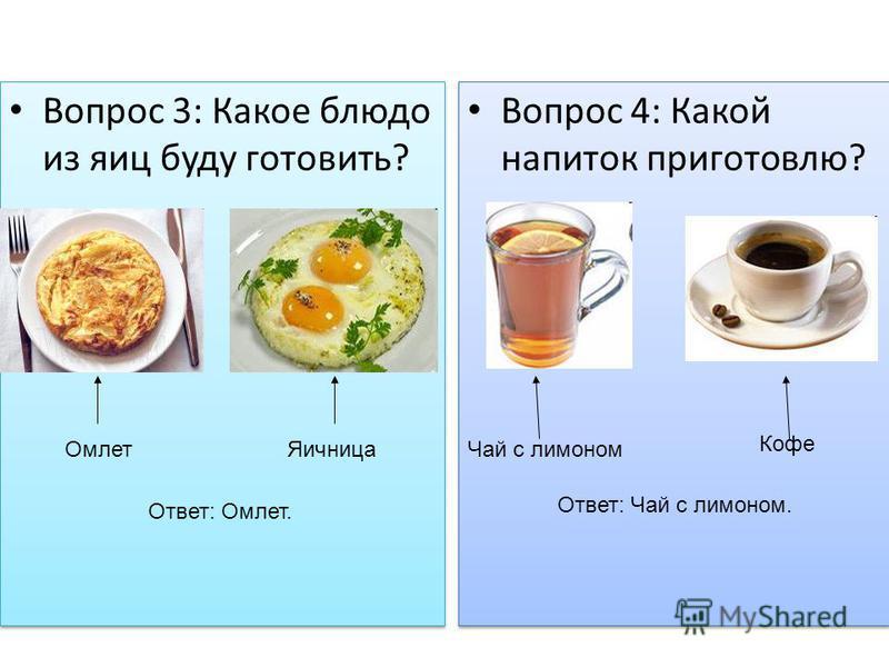 Вопрос 3: Какое блюдо из яиц буду готовить? Ответ: Омлет. Омлет Яичница Вопрос 4: Какой напиток приготовлю? Кофе Чай с лимоном Ответ: Чай с лимоном.