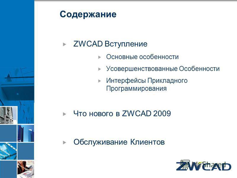 Содержание ZWCAD Вступление Основные особенности Усовершенствованные Особенности Интерфейсы Прикладного Программирования Что нового в ZWCAD 2009 Обслуживание Клиентов
