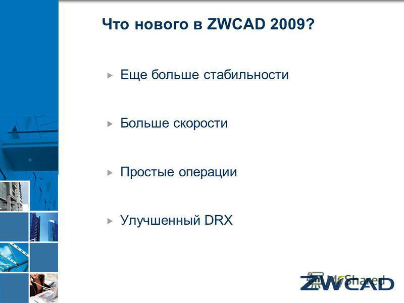 Что нового в ZWCAD 2009? Еще больше стабильности Больше скорости Простые операции Улучшенный DRX