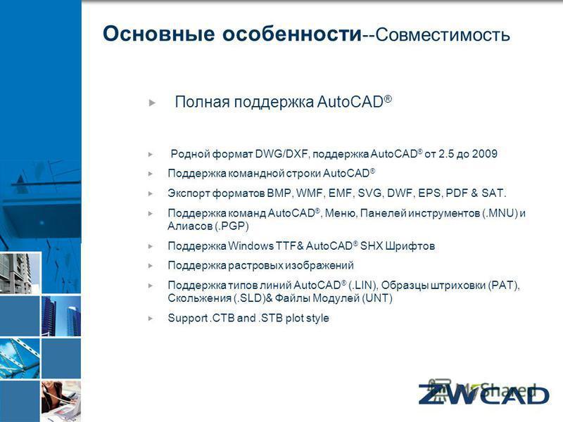 Основные особенности --Совместимость Полная поддержка AutoCAD ® Родной формат DWG/DXF, поддержка AutoCAD ® от 2.5 до 2009 Поддержка командной строки AutoCAD ® Экспорт форматов BMP, WMF, EMF, SVG, DWF, EPS, PDF & SAT. Поддержка команд AutoCAD ®, Меню,