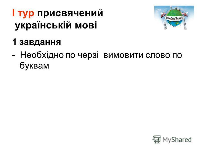 1 завдання - Необхідно по черзі вимовити слово по буквам І тур присвячений українській мові