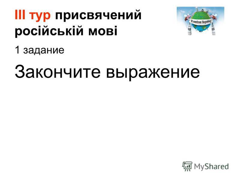 ІІІ тур присвячений російській мові 1 задание Закончите выражение