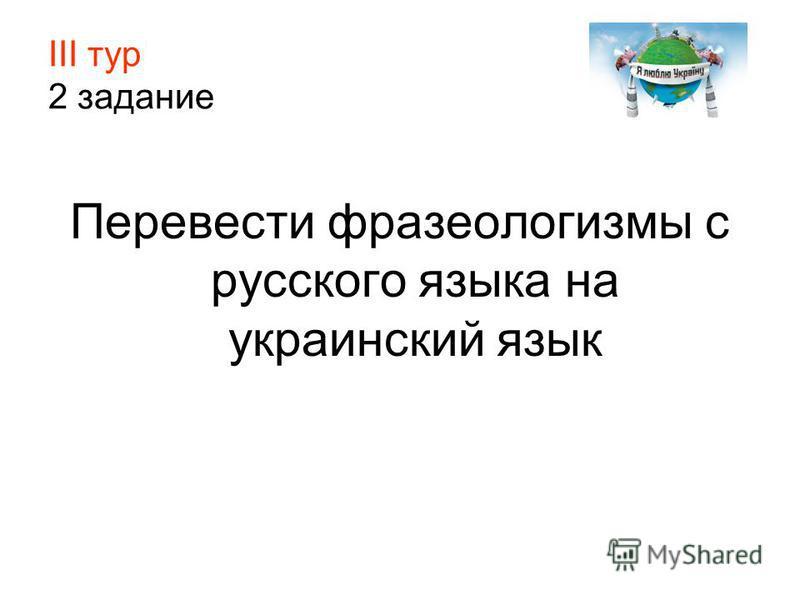 ІІІ тур 2 задание Перевести фразеологизмы с русского языка на украинский язык