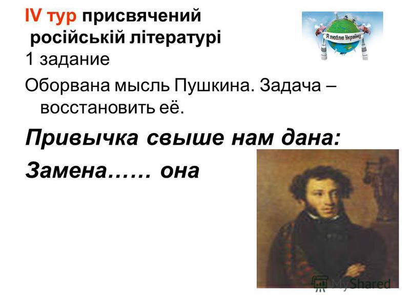 ІV тур присвячений російській літературі 1 задание Оборвана мысль Пушкина. Задача – восстановить её. Привычка свыше нам дана: Замена…… она