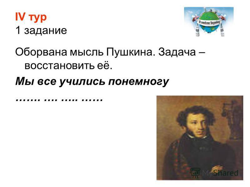 ІV тур 1 задание Оборвана мысль Пушкина. Задача – восстановить её. Мы все учились понемногу ……. …. ….. ……