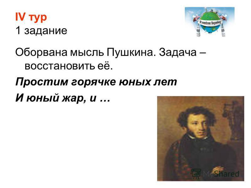 ІV тур 1 задание Оборвана мысль Пушкина. Задача – восстановить её. Простим горячке юных лет И юный жар, и …