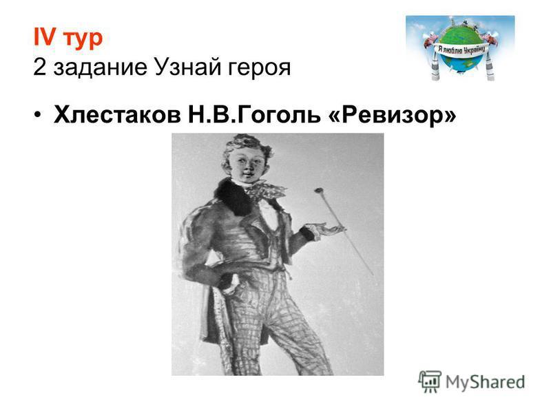 ІV тур 2 задание Узнай героя Хлестаков Н.В.Гоголь «Ревизор»