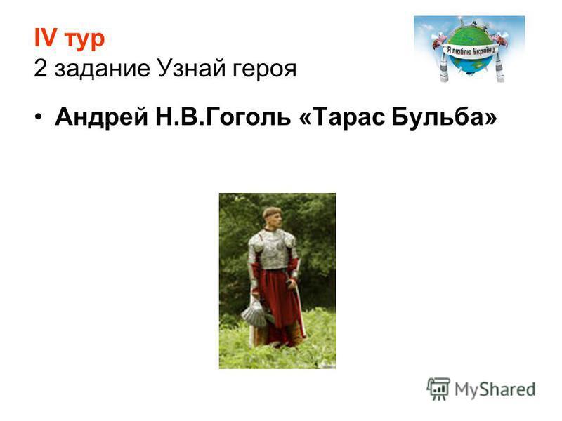 ІV тур 2 задание Узнай героя Андрей Н.В.Гоголь «Тарас Бульба»